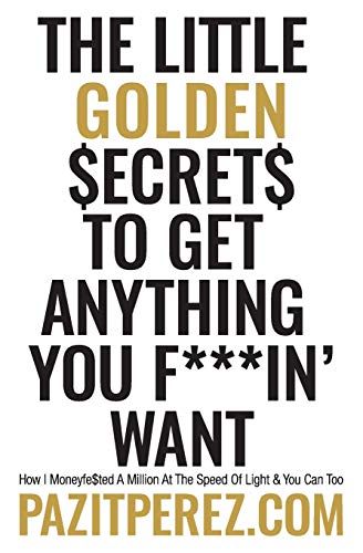 The Little Golden Secrets to Get Anything You F***in' Want: How I Moneyfe$ted A Million At The Speed Of Light & You Can Too