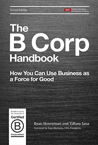 Compare Textbook Prices for The B Corp Handbook, Second Edition: How You Can Use Business as a Force for Good 2nd ed. Edition ISBN 9781523097531 by Honeyman, Ryan,Jana, Tiffany,Marcario, Rose