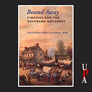 Bound Away     Virginia and the Westward Movement              By:                                                                                                                                 David Hackett Fischer,                                                                                        James C. Kelly                               Narrated by:                                                                                                                                 Bruce Miles                      Length: 8 hrs and 51 mins     31 ratings     Overall 4.4