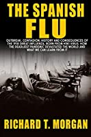 The Spanish Flu: Outbreak, Contagion, History and Consequences of the 1918 Great Influenza, born from H1N1 Virus. How The Deadliest Pandemic Devastated The World And What We Can Learn from it