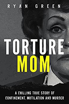Torture Mom: A Chilling True Story of Confinement, Mutilation and Murder (True Crime) by [Ryan Green]