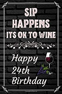Sip Happens Its OK To Wine Happy 24th Birthday: This Card Quote Journal / Wine Quote makes a perfect Wine 30 diary and wine gift. Wine Away with your thoughts in this funny wine xo gift Birthday book