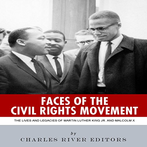 Faces of the Civil Rights Movement: The Lives and Legacies of Martin Luther King Jr. and Malcolm X audiobook cover art