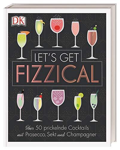 Let's Get Fizzical: Über 50 prickelnde Cocktails mit Prosecco, Sekt und Champagner
