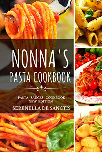 NONNA'S PASTA COOKBOOK: Cook like Grannies! Traditional and Easy Recipes of Italian Cuisine. The True Culture of First Courses in Italy. New Edition (more photos, sauces and dishes)