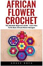 African Flower Crochet: The Absolute Beginners Guide - Learn How To Do Basic African Flower Hexagon (Crochet Stitches, Crochet Patterns, African Flower Crochet)
