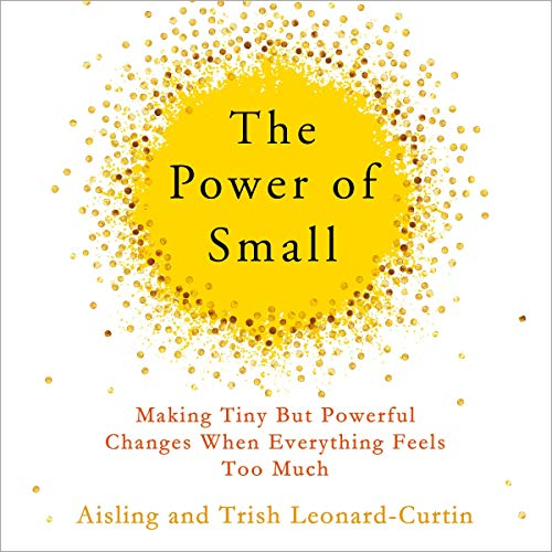 The Power of Small     Making Tiny But Powerful Changes When Everything Feels Too Much              By:                                                                                                                                 Aisling Leonard-Curtin,                                                                                        Dr Trish Leonard-Curtin                               Narrated by:                                                                                                                                 Aisling Leonard-Curtin                      Length: 10 hrs     Not rated yet     Overall 0.0