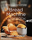 Bread Machine Cookbook: The Ultimate Bread Machine Recipe Book to Easily Bake Loaves, Breadsticks, Buns, Snacks, and More