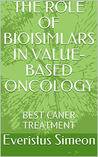 THE ROLE OF BIOISIMLARS IN VALUE-BASED ONCOLOGY : BEST CANER TREATMENT (English Edition)