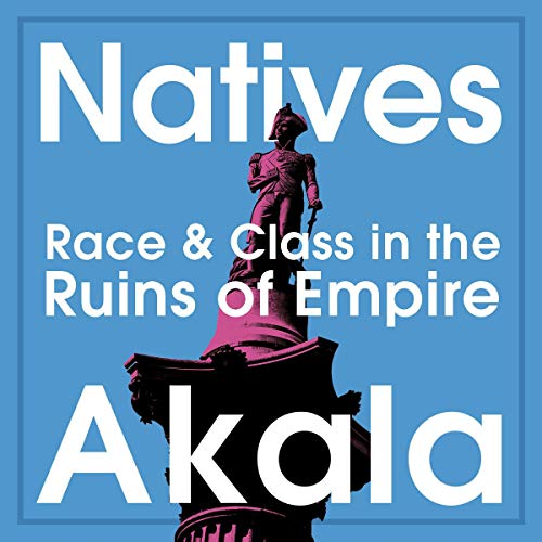 Natives     Race and Class in the Ruins of Empire              By:                                                                                                                                 Akala                               Narrated by:                                                                                                                                 Akala                      Length: 10 hrs and 5 mins     1,328 ratings     Overall 4.9