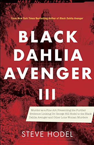 Black Dahlia Avenger III: Murder as a Fine Art: Presenting the Further Evidence Linking Dr. George Hill Hodel to the Black Dahlia and Other Lone Woman ...
