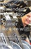 Von jemandem, der Indoor-Cycling Trainer werden will!: MEIN WEG ZU EINEM ERFOLGREICHEN TRAINER