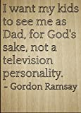 Mundus Souvenirs I Want My Kids to See me as Dad, for. Quote by Gordon Ramsay, Laser Engraved on Wooden Plaque - Size: 8'x10'