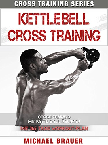 Kettlebell Cross Training: Training mit Kettlebell Übungen (Cross Training Series 4)