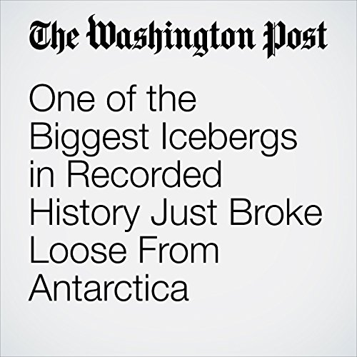 One of the Biggest Icebergs in Recorded History Just Broke Loose From Antarctica cover art
