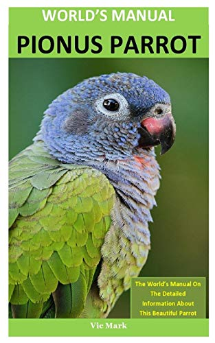 World\'s Manual Pionus Parrot: The World's Manual On The Detailed Information About  This Beautiful Parrot