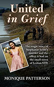 United in Grief: The Tragic Story of Stephanie Scott's Murder and the Effect it had on the Small Town of Leeton NSW by [Monique Patterson]