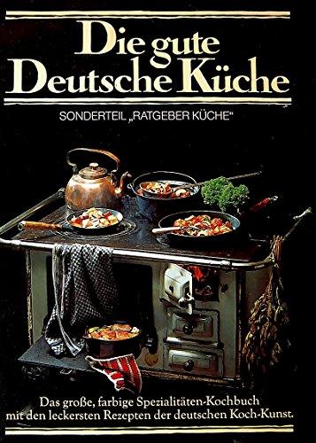 Die gute Deutsche Küche. Das große, farbige Spezialitäten-Kochbuch mit den leckersten Rezepten der deutschen Koch-Kunst