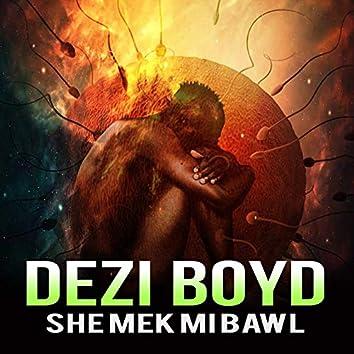 She Mek MI Bawl