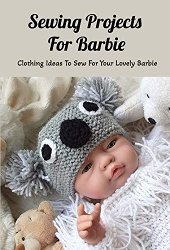 Sewing Projects For Barbie: Clothing Ideas To Sew For Your Lovely Barbie: DIY Barbie Clothes (English Edition)