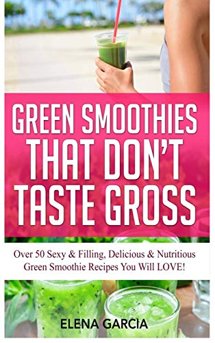 Green Smoothies That Don't Taste Gross: Over 50 Sexy & Filling, Delicious & Nutritious Green Smoothie Recipes You Will LOVE! (Green Smoothies, Low Sugar, Alkaline, Keto, Band 1)