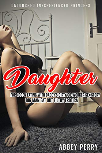 Daughter's Forbidden Eating with Daddy's Dirty Co-Worker Sex Story: Big Man Eat Out Filthy Erotica (Untouched Inexperienced Princess Book 2)