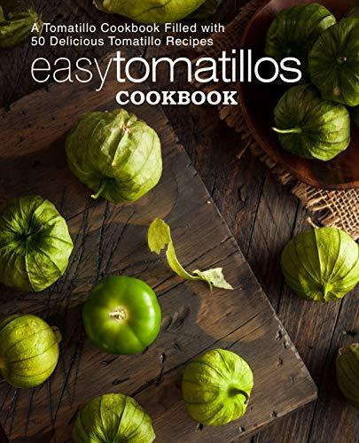 Easy Tomatillos Cookbook: A Tomatillo Cookbook Filled with 50 Delicious Tomatillo Recipes (2nd Edition)