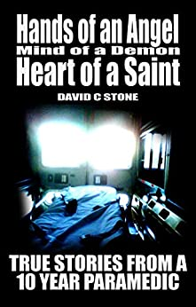 Hands of an Angel, Mind of a Demon, Heart of a Saint: True Stories from a 10 year Paramedic by [David Stone]