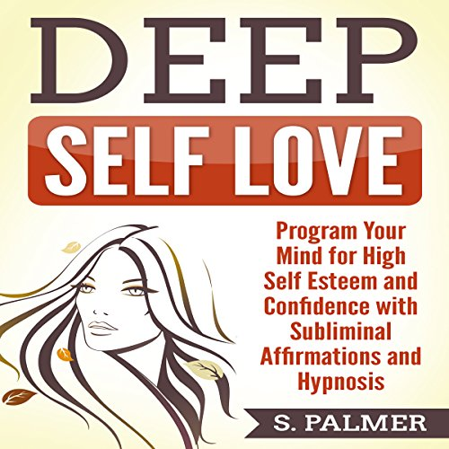 Deep Self-Love: Program Your Mind for High Self-Esteem and Confidence with Subliminal Affirmations and Hypnosis audiobook cover art