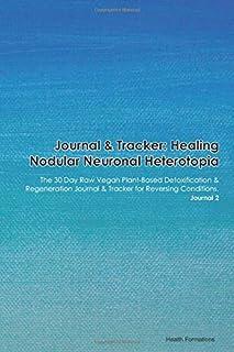 Journal & Tracker: Healing Nodular Neuronal Heterotopia: The 30 Day Raw Vegan Plant-Based Detoxification & Regeneration Jo...