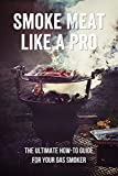 Smoke Meat Like A Pro: The Ultimate How-To Guide For Your Gas Smoker: The Unofficial Masterbuilt Gas Smoker Cookbook