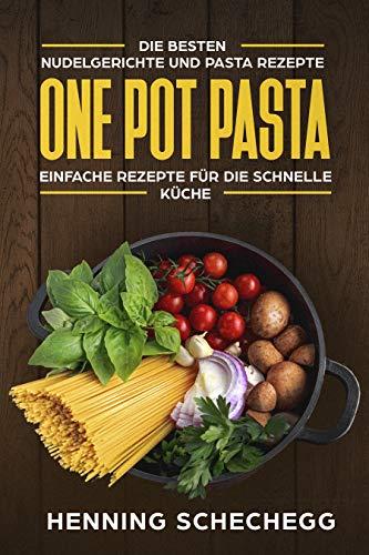 ONE POT PASTA: Die besten Nudelgerichte und Pasta Rezepte. Einfache Rezepte für die schnelle Küche