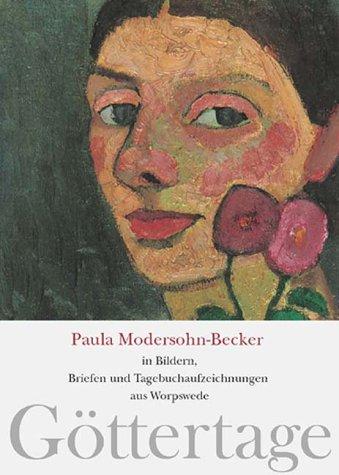 Göttertage: Paula Modersohn-Becker in Bildern, Briefen und Tagebuchaufzeichnungen aus Worpswede