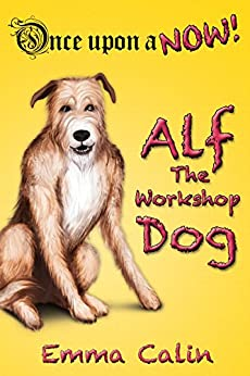 "Alf The Workshop Dog: An illustrated, interactive, magical bedtime story chapter book adventure for kids (Once upon a NOW 1) by [Emma Calin, Michael ""Miko"" Abellera]"