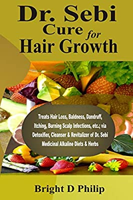 Dr. Sebi Cure for Hair Growth: Treats Hair Loss, Baldness, Dandruff, Itching, Burning Scalp Infections, etc.; via Detoxifier, Cleanser & Revitalizer of Dr. Sebi Medicinal Alkaline Diets & Herbs