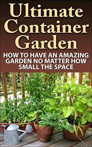 Container Gardening; Ultimate Container Garden: How To Have An Amazing Garden No Matter How Small The Space (Container Garden, Container Gardening, Container ... Essentials, Contai