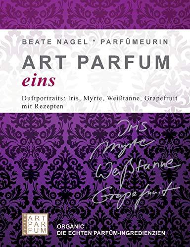 ART PARFUM eins: Duftprotraits: Iris, Myrte, Weißtanne, Grapefruit – mit Rezepten