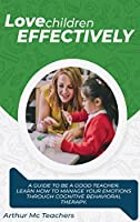 Love Children Effectively: A Guide to Be A Good Teacher. Learn How to Manage Your Emotions Through Cognitive Behavioral Method. Set Your Emotions Free and Offer Children Proper Education