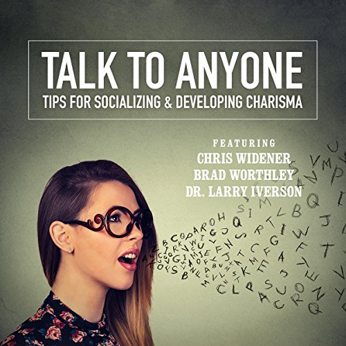 Talk to Anyone     Tips for Socializing & Developing Charisma              By:                                                                                                                                 Chris Widener,                                                                                        Brad Worthley,                                                                                        Dr. Larry Iverson,                   and others                          Narrated by:                                                                                                                                 Chris Widener,                                                                                        Brad Worthley,                                                                                        Dr. Larry Iverson,                   and others                 Length: 6 hrs and 27 mins     8 ratings     Overall 4.1