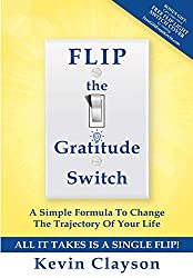 Image: FLIP The Gratitude Switch: A Simple Formula To Change The Trajectory Of Your Life | Kindle Edition | by Kevin Clayson (Author), Hal Elrod (Foreword). Publication Date: August 30, 2016