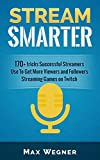 Stream Smarter: 170+ tricks Successful Streamers Use To Get More Viewers And Followers Streaming Games on Twitch