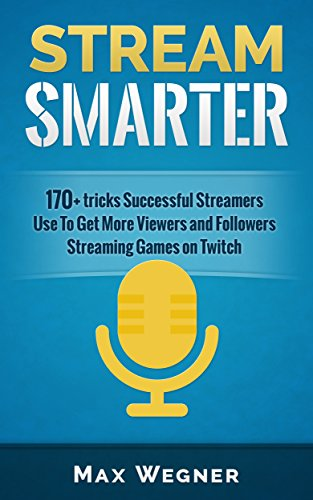 Stream Smarter: 170+ tricks Successful Streamers Use To Get More Viewers And Followers Streaming Games on Twitch (English Edition)