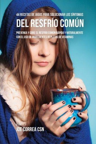 44 Recetas de Jugos Para Solucionar los Síntomas Del Resfrío Común: Prevenga y Cure el Resfrío Común Rápida y Naturalmente Con el Uso de Ingredientes Repletos En Vitaminas
