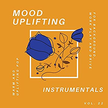 Mood Uplifting Instrumentals - Warm And Uplifting Pop For Background, Work Play And Drive, Vol.22