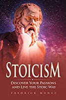 Stoicism: Discover Your Passions and Live the Stoic Way