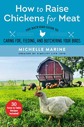 How to Raise Chickens for Meat: The Backyard Guide to Caring for, Feeding, and Butchering Your Birds by [Michelle Marine]