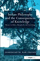 Indian Philosophy and the Consequences of Knowledge: Themes in Ethics, Metaphysics and Soteriology
