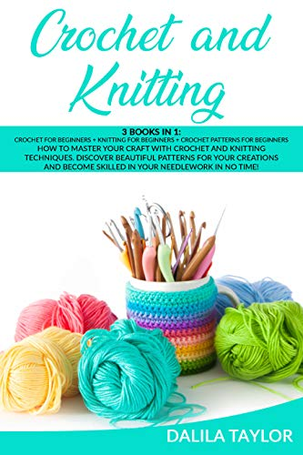 CROCHET AND KNITTING: 3 Books In 1 How to Master Your Craft with Crochet and Knitting Techniques