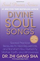 Divine Soul Songs: Sacred Practical Treasures to Heal, Rejuvenate, and Transform You, Humanity, Mother Earth, and All Universes