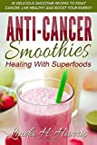 Anti-Cancer Smoothies: Healing With Superfoods: 35 Delicious Smoothie Recipes to Fight Cancer, Live...